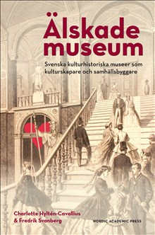 Älskade Museum : svenska kulturhistoriska museer som kulturproducenter och samhällsbyggare, 2016